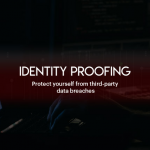 Identity Proofing: Secure Your Business From Third-Party Data Breaches